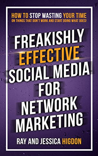 Freakishly Effective Social Media for Network Marketing- How to Stop Wasting Your Time on Things That Don't Work and Start Doing What Does