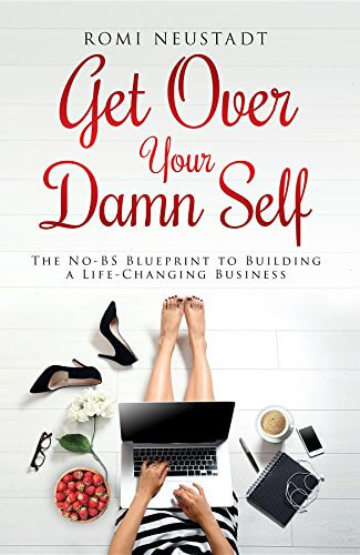 Get Over Your Damn Self- The No-BS Blueprint to Building A Life-Changing Business