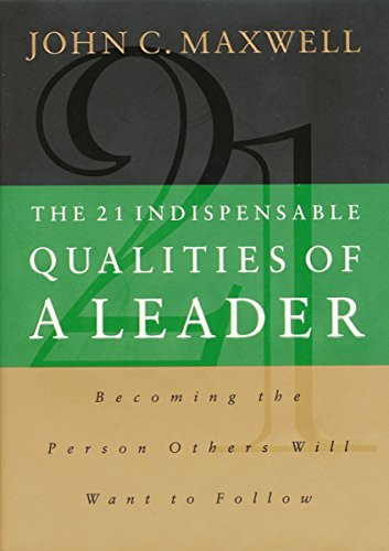 The 21 Indispensable Qualities of a Leader- Becoming the Person Others Will Want to Follow